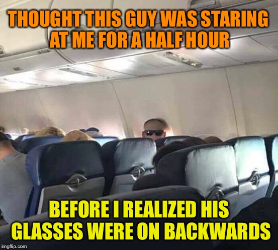 What's this guy's problem? | THOUGHT THIS GUY WAS STARING AT ME FOR A HALF HOUR BEFORE I REALIZED HIS GLASSES WERE ON BACKWARDS | image tagged in weird,guy,staring,sunglasses,backwards,funny memes | made w/ Imgflip meme maker