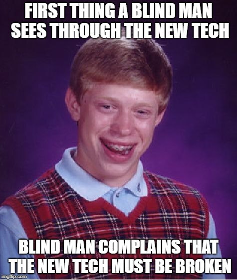 Bad Luck Brian Meme | FIRST THING A BLIND MAN SEES THROUGH THE NEW TECH BLIND MAN COMPLAINS THAT THE NEW TECH MUST BE BROKEN | image tagged in memes,bad luck brian | made w/ Imgflip meme maker