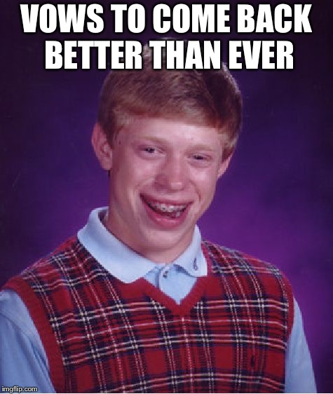 Bad Luck Brian Meme | VOWS TO COME BACK BETTER THAN EVER | image tagged in memes,bad luck brian | made w/ Imgflip meme maker