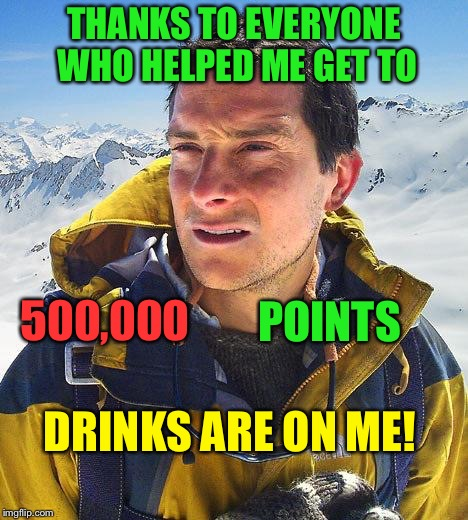 You're all swell. | THANKS TO EVERYONE WHO HELPED ME GET TO 500,000 POINTS DRINKS ARE ON ME! | image tagged in bear grylls,piss,points,congratulations,memes,funny | made w/ Imgflip meme maker