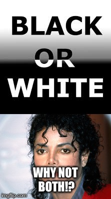 Black or White | WHY NOT BOTH!? | image tagged in michael jackson,black or white,black,white,meme,funny | made w/ Imgflip meme maker