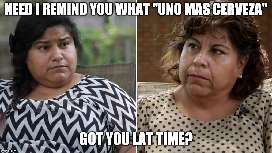 "NEED I REMIND YOU WHAT ""UNO MAS CERVEZA"" GOT YOU LAT TIME? 