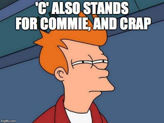 Futurama Fry Meme | 'C' ALSO STANDS FOR COMMIE, AND CRAP | image tagged in memes,futurama fry | made w/ Imgflip meme maker
