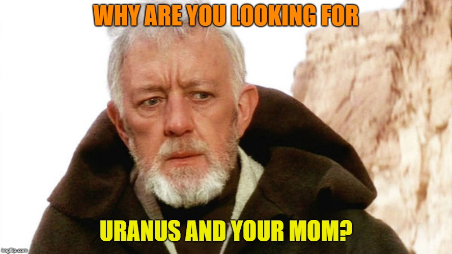 obi wan | WHY ARE YOU LOOKING FOR URANUS AND YOUR MOM? | image tagged in obi wan | made w/ Imgflip meme maker