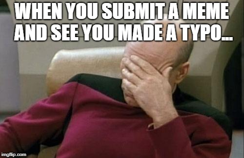 Captain Picard Facepalm Meme | WHEN YOU SUBMIT A MEME AND SEE YOU MADE A TYPO... | image tagged in memes,captain picard facepalm | made w/ Imgflip meme maker