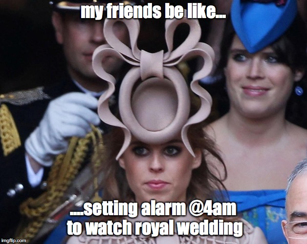 my friends be like... ....setting alarm @4am to watch royal wedding | image tagged in royal wedding | made w/ Imgflip meme maker