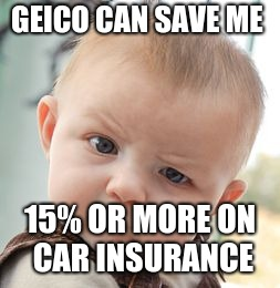 Skeptical Baby Meme | GEICO CAN SAVE ME 15% OR MORE ON CAR INSURANCE | image tagged in memes,skeptical baby | made w/ Imgflip meme maker