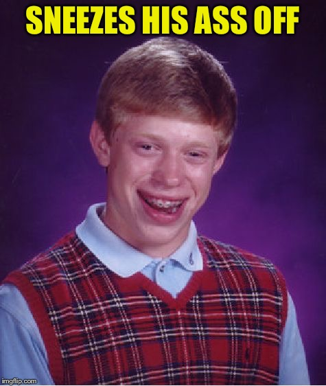 Bad Luck Brian Meme | SNEEZES HIS ASS OFF | image tagged in memes,bad luck brian | made w/ Imgflip meme maker