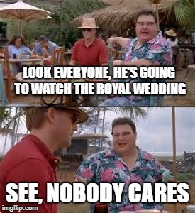 LOOK EVERYONE, HE'S GOING TO WATCH THE ROYAL WEDDING SEE, NOBODY CARES | image tagged in nedry | made w/ Imgflip meme maker