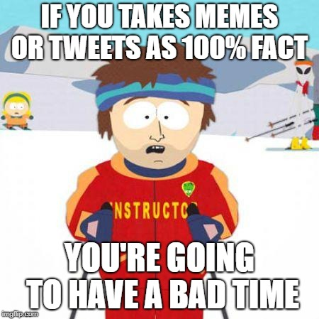 You're gonna have a bad time | IF YOU TAKES MEMES OR TWEETS AS 100% FACT YOU'RE GOING TO HAVE A BAD TIME | image tagged in you're gonna have a bad time | made w/ Imgflip meme maker