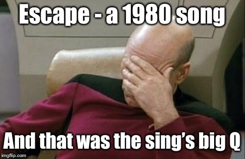 Captain Picard Facepalm Meme | Escape - a 1980 song And that was the sing's big Q | image tagged in memes,captain picard facepalm | made w/ Imgflip meme maker