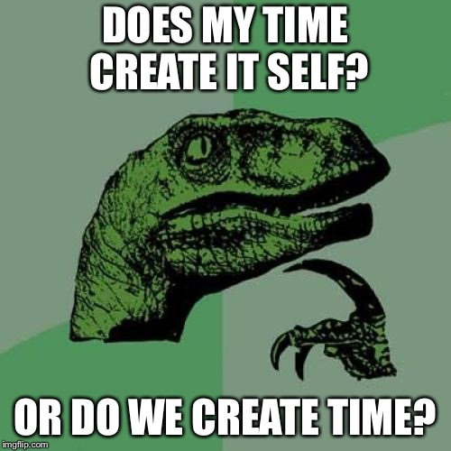 Philosoraptor Meme | DOES MY TIME CREATE IT SELF? OR DO WE CREATE TIME? | image tagged in memes,philosoraptor | made w/ Imgflip meme maker