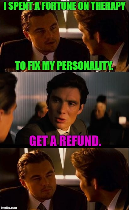 Inception Meme | I SPENT A FORTUNE ON THERAPY GET A REFUND. TO FIX MY PERSONALITY. | image tagged in memes,inception,first world problems,relationships,bad luck,funny | made w/ Imgflip meme maker