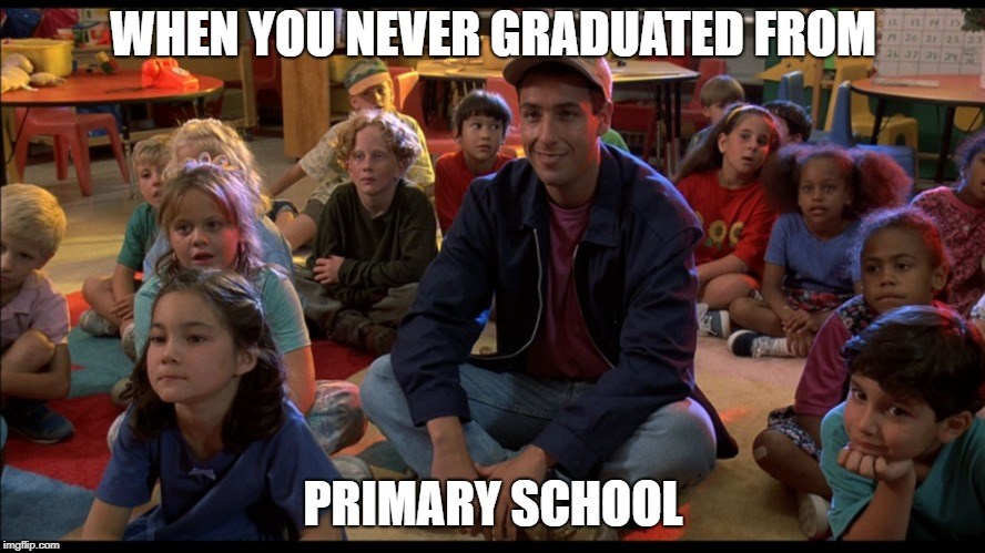 adam sandler kids | WHEN YOU NEVER GRADUATED FROM PRIMARY SCHOOL | image tagged in adam sandler kids | made w/ Imgflip meme maker
