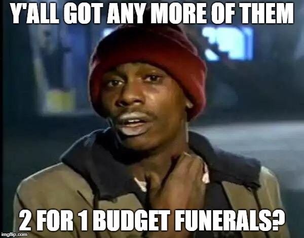 Y'all Got Any More Of That Meme | Y'ALL GOT ANY MORE OF THEM 2 FOR 1 BUDGET FUNERALS? | image tagged in memes,y'all got any more of that | made w/ Imgflip meme maker