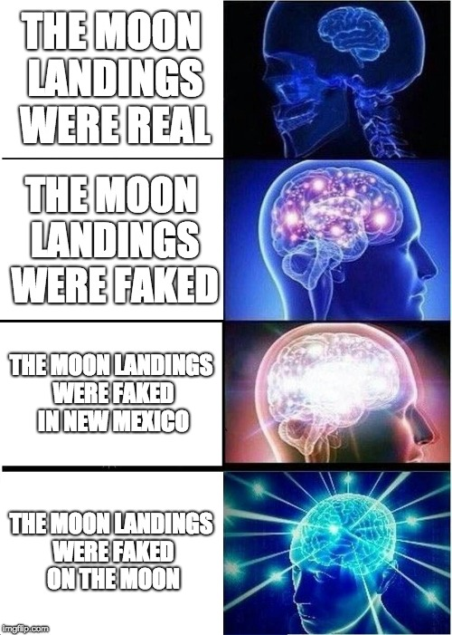 Expanding Brain Meme | THE MOON LANDINGS WERE REAL THE MOON LANDINGS WERE FAKED THE MOON LANDINGS WERE FAKED IN NEW MEXICO THE MOON LANDINGS WERE FAKED ON THE MOON | image tagged in memes,expanding brain | made w/ Imgflip meme maker