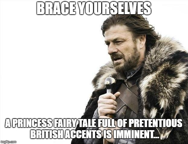 Brace Yourselves X is Coming | BRACE YOURSELVES A PRINCESS FAIRY TALE FULL OF PRETENTIOUS BRITISH ACCENTS IS IMMINENT... | image tagged in memes,brace yourselves x is coming | made w/ Imgflip meme maker