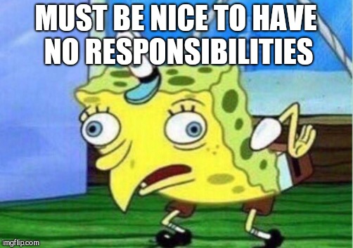 Mocking Spongebob Meme | MUST BE NICE TO HAVE NO RESPONSIBILITIES | image tagged in memes,mocking spongebob,uranus | made w/ Imgflip meme maker