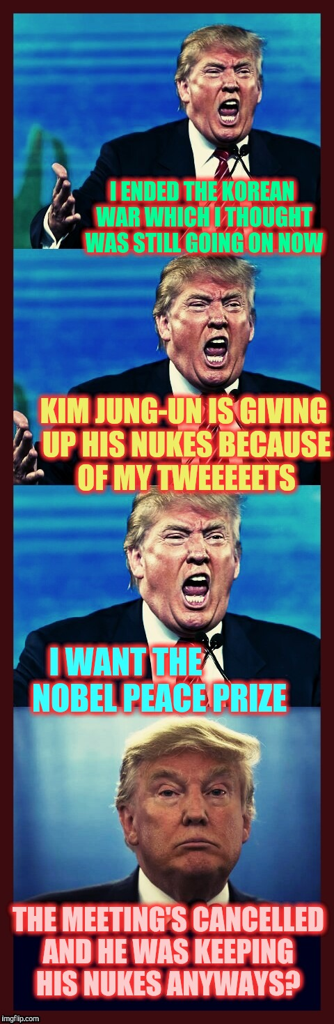 Trump triggered! Triggered! TRIGGERED! Tarded! | I ENDED THE KOREAN WAR WHICH I THOUGHT WAS STILL GOING ON NOW THE MEETING'S CANCELLED AND HE WAS KEEPING HIS NUKES ANYWAYS? KIM JUNG-UN IS G | image tagged in trump triggered triggered triggered tarded | made w/ Imgflip meme maker