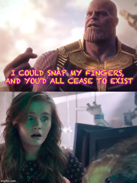 At least you're not dead. | I COULD SNAP MY FINGERS, AND YOU'D ALL CEASE TO EXIST | image tagged in infinity war,avengers infinity war,thanos,jumanji | made w/ Imgflip meme maker