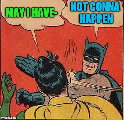 Batman Slapping Robin Meme | MAY I HAVE- NOT GONNA HAPPEN | image tagged in memes,batman slapping robin | made w/ Imgflip meme maker