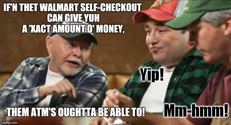 Wut Ah bin wundrin'... | IF'N THET WALMART SELF-CHECKOUT CAN GIVE YUH A 'XACT AMOUNT O' MONEY, THEM ATM'S OUGHTTA BE ABLE TO! | image tagged in redneck wisdom,memes,walmart,banks,atms,money | made w/ Imgflip meme maker