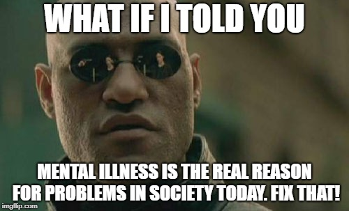 Matrix Morpheus Meme | WHAT IF I TOLD YOU MENTAL ILLNESS IS THE REAL REASON FOR PROBLEMS IN SOCIETY TODAY. FIX THAT! | image tagged in memes,matrix morpheus | made w/ Imgflip meme maker
