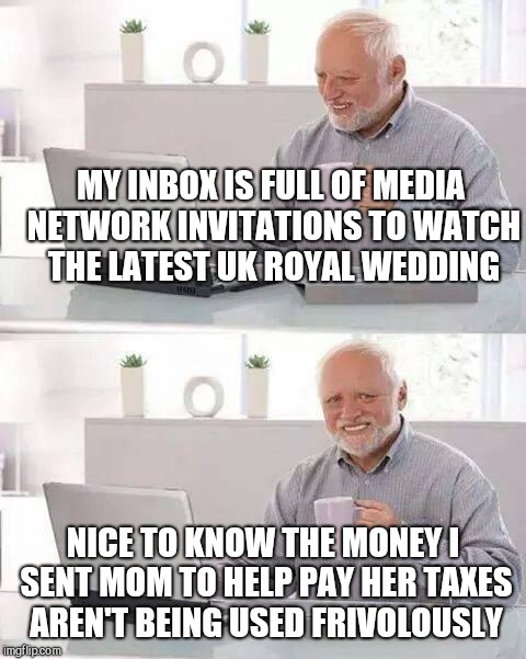 Hide the Pain Harold Meme | MY INBOX IS FULL OF MEDIA NETWORK INVITATIONS TO WATCH THE LATEST UK ROYAL WEDDING NICE TO KNOW THE MONEY I SENT MOM TO HELP PAY HER TAXES A | image tagged in memes,hide the pain harold | made w/ Imgflip meme maker