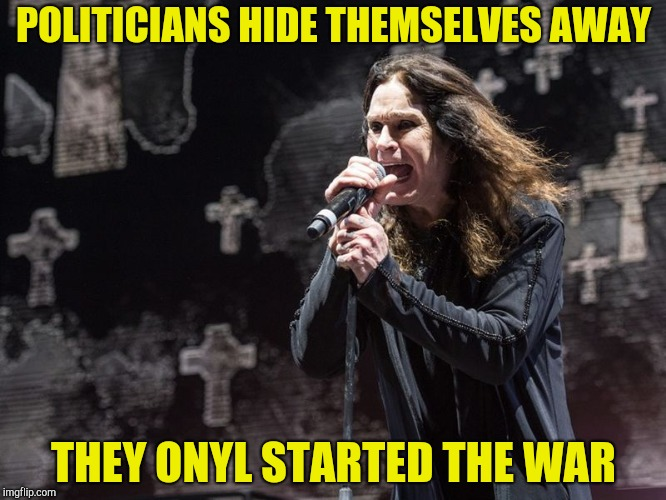 POLITICIANS HIDE THEMSELVES AWAY THEY ONYL STARTED THE WAR | made w/ Imgflip meme maker