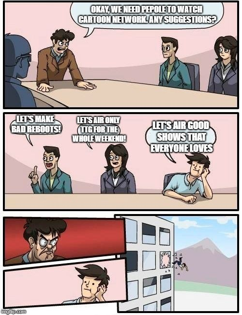 Boardroom Meeting Suggestion Meme | OKAY, WE NEED PEPOLE TO WATCH CARTOON NETWORK. ANY SUGGESTIONS? LET'S MAKE BAD REBOOTS! LET'S AIR ONLY TTG FOR THE WHOLE WEEKEND! LET'S AIR  | image tagged in memes,boardroom meeting suggestion | made w/ Imgflip meme maker