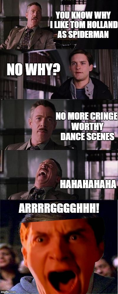 Peter Parker Triggered | YOU KNOW WHY I LIKE TOM HOLLAND AS SPIDERMAN NO WHY? NO MORE CRINGE WORTHY DANCE SCENES HAHAHAHAHA ARRRRGGGGHHH! | image tagged in memes,peter parker cry,spiderman | made w/ Imgflip meme maker