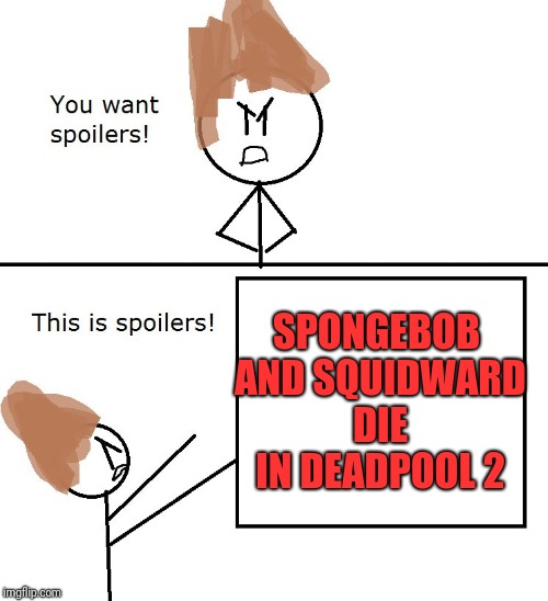 You want spoilers | SPONGEBOB AND SQUIDWARD DIE IN DEADPOOL 2 | image tagged in you want spoilers | made w/ Imgflip meme maker
