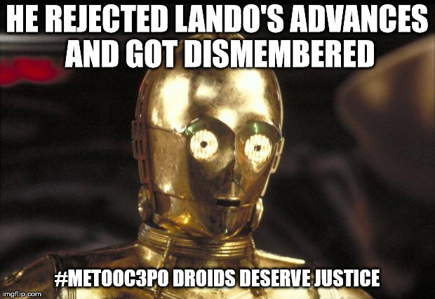 c3po | HE REJECTED LANDO'S ADVANCES AND GOT DISMEMBERED #METOOC3PO DROIDS DESERVE JUSTICE | image tagged in c3po | made w/ Imgflip meme maker