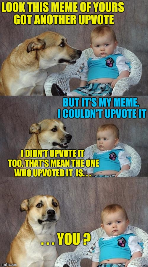 Dad Joke Dog Meme | LOOK THIS MEME OF YOURS GOT ANOTHER UPVOTE BUT IT'S MY MEME. I COULDN'T UPVOTE IT I DIDN'T UPVOTE IT TOO. THAT'S MEAN THE ONE WHO UPVOTED IT | image tagged in memes,dad joke dog | made w/ Imgflip meme maker