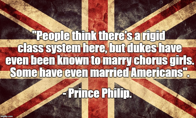 "Royal Wedding | ""People think there's a rigid class system here, but dukes have even been known to marry chorus girls.  Some have even married Americans"". - 