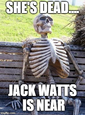 Waiting Skeleton | SHE'S DEAD.... JACK WATTS IS NEAR | image tagged in memes,waiting skeleton | made w/ Imgflip meme maker