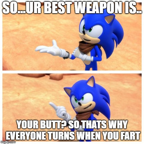Sonic boom | SO...UR BEST WEAPON IS.. YOUR BUTT? SO THATS WHY EVERYONE TURNS WHEN YOU FART | image tagged in sonic boom | made w/ Imgflip meme maker