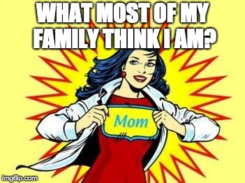 SuPer mom  | WHAT MOST OF MY FAMILY THINK I AM? | image tagged in super mom | made w/ Imgflip meme maker