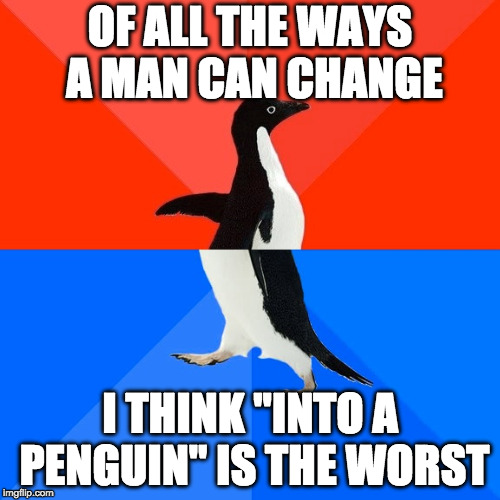 "Socially Awesome Awkward Penguin Meme | OF ALL THE WAYS A MAN CAN CHANGE I THINK ""INTO A PENGUIN"" IS THE WORST 
