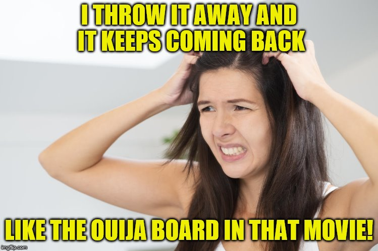 I THROW IT AWAY AND IT KEEPS COMING BACK LIKE THE OUIJA BOARD IN THAT MOVIE! | made w/ Imgflip meme maker