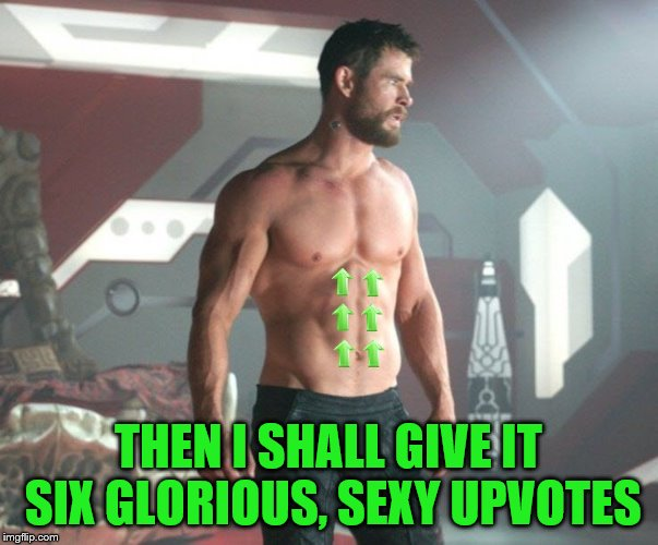 THEN I SHALL GIVE IT SIX GLORIOUS, SEXY UPVOTES | made w/ Imgflip meme maker