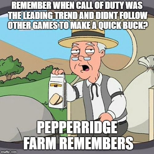 Pepperidge Farm Remembers Meme | REMEMBER WHEN CALL OF DUTY WAS THE LEADING TREND AND DIDNT FOLLOW OTHER GAMES TO MAKE A QUICK BUCK? PEPPERRIDGE FARM REMEMBERS | image tagged in memes,pepperidge farm remembers | made w/ Imgflip meme maker