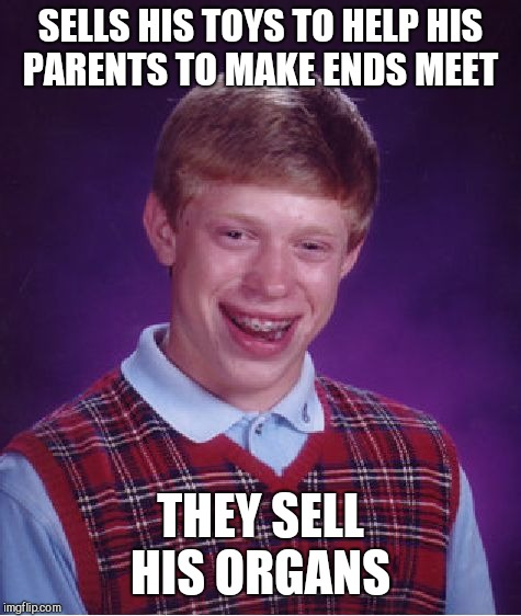 Bad Luck Brian Meme | SELLS HIS TOYS TO HELP HIS PARENTS TO MAKE ENDS MEET THEY SELL HIS ORGANS | image tagged in memes,bad luck brian | made w/ Imgflip meme maker