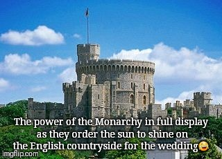 The power of the Monarchy in full display as they order the sun to shine on the English countryside for the wedding | image tagged in nosunglasses britsdontwearthem usuallydreary | made w/ Imgflip meme maker