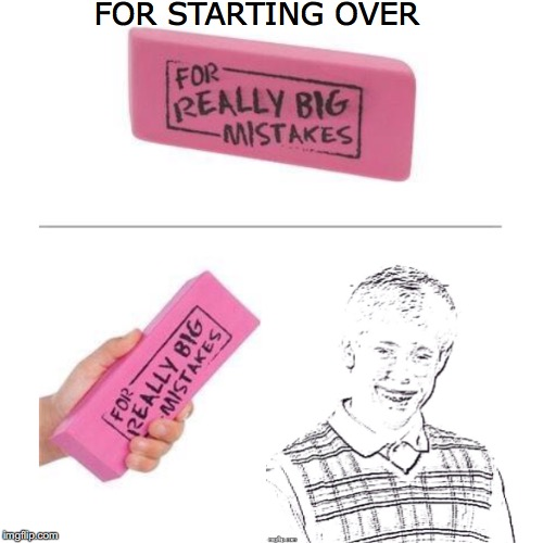 Erasing Your Mistake | FOR STARTING OVER | image tagged in bad luck brian,mistake | made w/ Imgflip meme maker