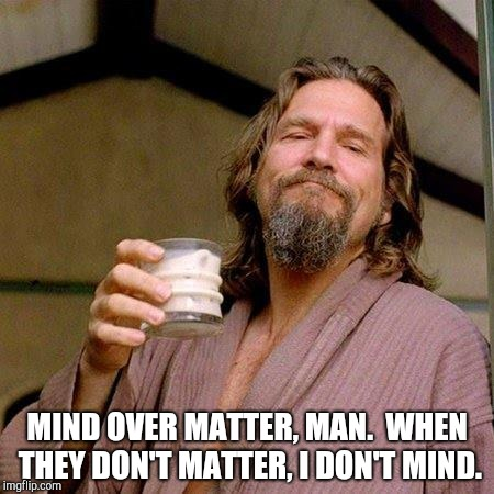 The dude's transcendence | MIND OVER MATTER, MAN.  WHEN THEY DON'T MATTER, I DON'T MIND. | image tagged in the dude | made w/ Imgflip meme maker