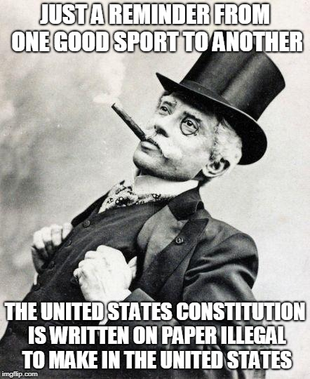 Smug gentleman |  JUST A REMINDER FROM ONE GOOD SPORT TO ANOTHER; THE UNITED STATES CONSTITUTION IS WRITTEN ON PAPER ILLEGAL TO MAKE IN THE UNITED STATES | image tagged in smug gentleman | made w/ Imgflip meme maker