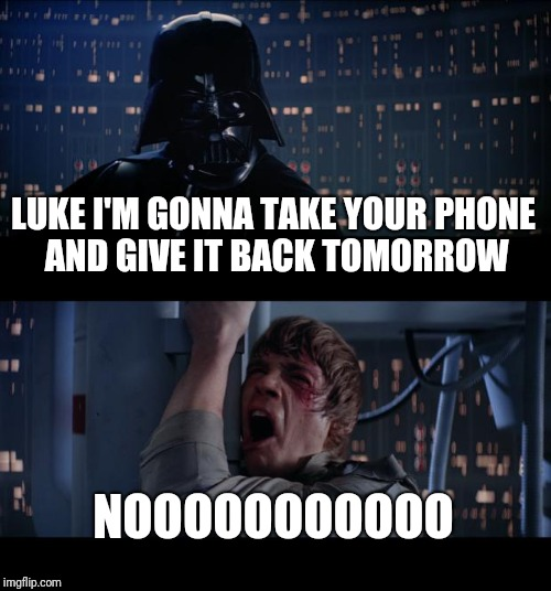 Star Wars No Meme | LUKE I'M GONNA TAKE YOUR PHONE AND GIVE IT BACK TOMORROW NOOOOOOOOOOO | image tagged in memes,star wars no | made w/ Imgflip meme maker