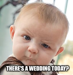 Skeptical Baby Meme | THERE'S A WEDDING TODAY? | image tagged in memes,skeptical baby | made w/ Imgflip meme maker