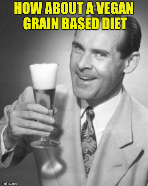 HOW ABOUT A VEGAN GRAIN BASED DIET | made w/ Imgflip meme maker